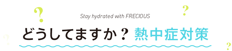 Stay hydrated with FRECIOUS どうしてますか?熱中症対策